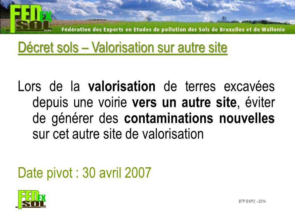 BTP EXPO - 2014 Décret sols – Valorisation sur autre site Lors de la valorisation de terres excavées depuis une voirie vers un autre site, éviter de générer des contaminations nouvelles sur cet autre site de valorisation Date pivot : 30 avril 2007