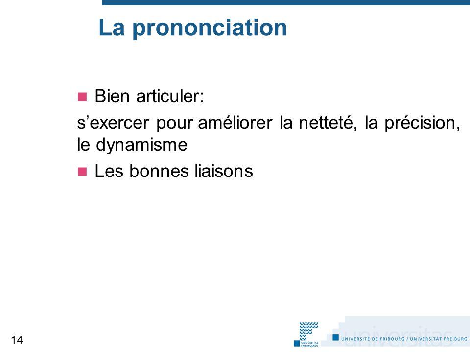 La prononciation Bien articuler: s'exercer pour améliorer la netteté, la précision, le dynamisme Les bonnes liaisons 14