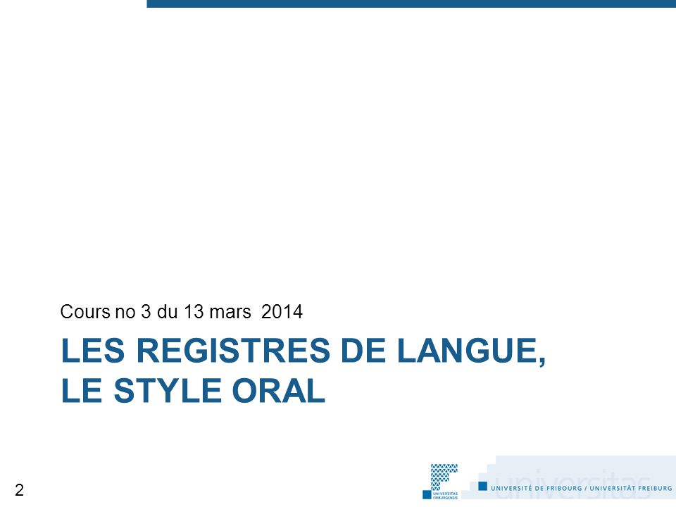 LES REGISTRES DE LANGUE, LE STYLE ORAL Cours no 3 du 13 mars 2014 2