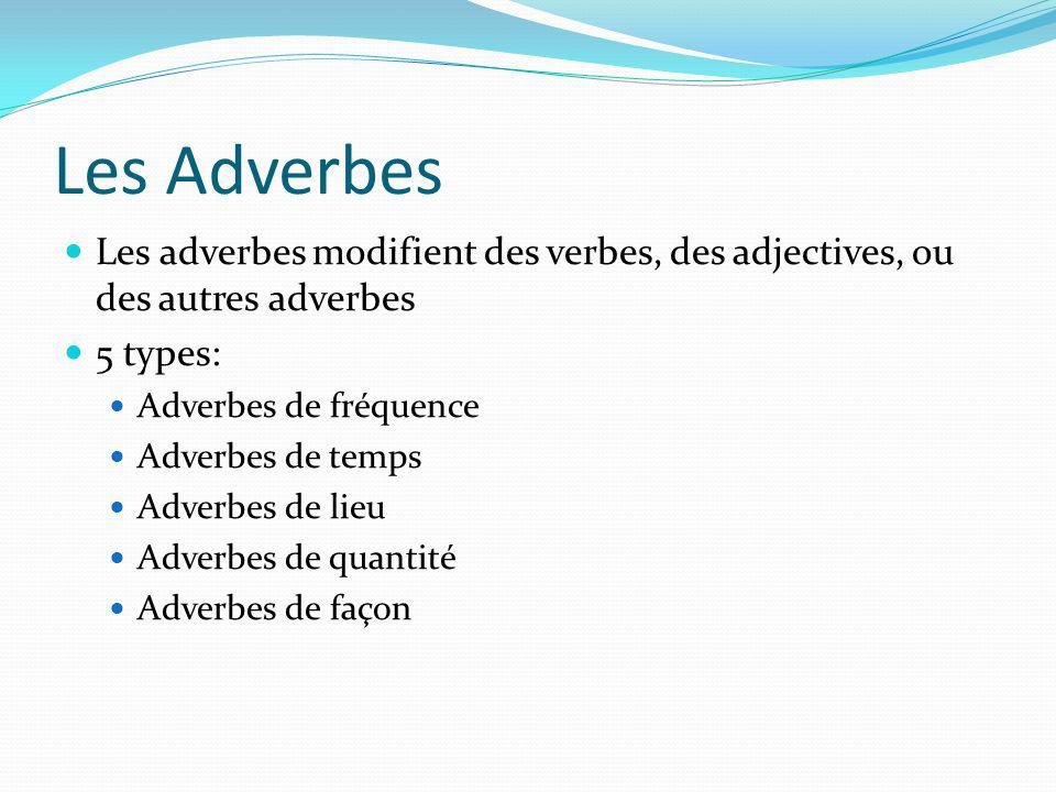 Les Adverbes Les adverbes modifient des verbes, des adjectives, ou des autres adverbes 5 types: Adverbes de fréquence Adverbes de temps Adverbes de lieu Adverbes de quantité Adverbes de façon