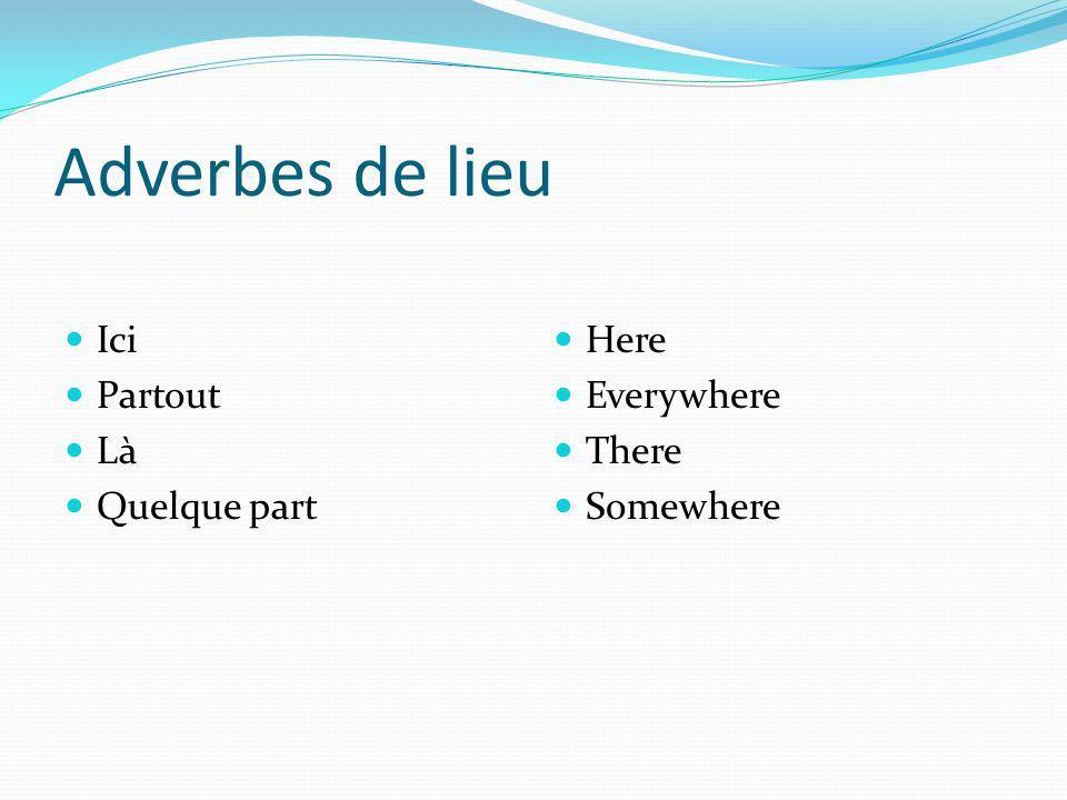 Adverbes de lieu Ici Partout Là Quelque part Here Everywhere There Somewhere