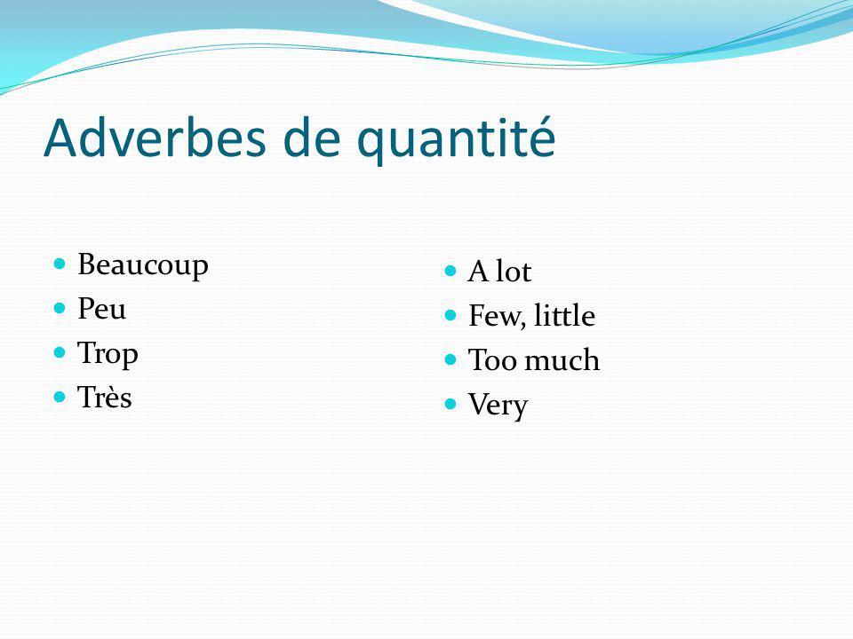Adverbes de quantité Beaucoup Peu Trop Très A lot Few, little Too much Very