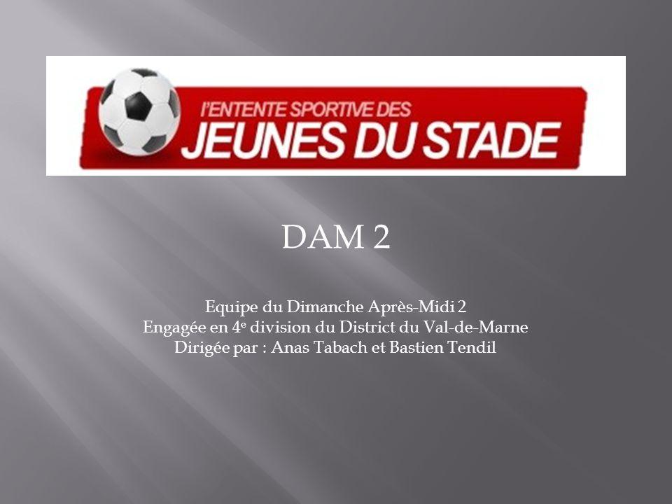 DAM 2 Equipe du Dimanche Après-Midi 2 Engagée en 4 e division du District du Val-de-Marne Dirigée par : Anas Tabach et Bastien Tendil