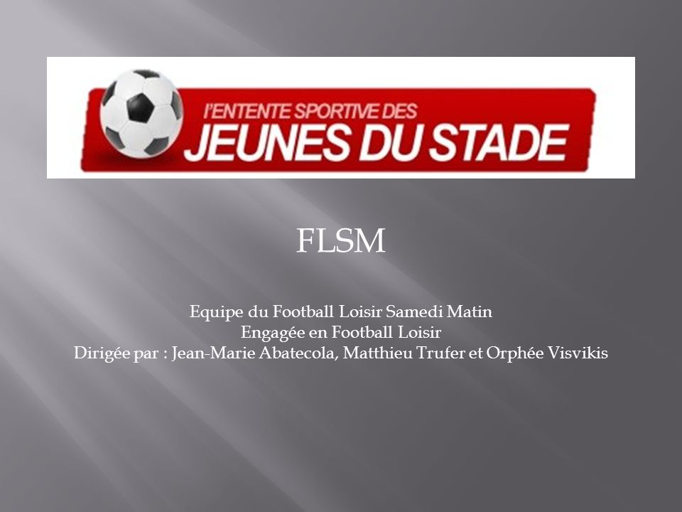 FLSM Equipe du Football Loisir Samedi Matin Engagée en Football Loisir Dirigée par : Jean-Marie Abatecola, Matthieu Trufer et Orphée Visvikis