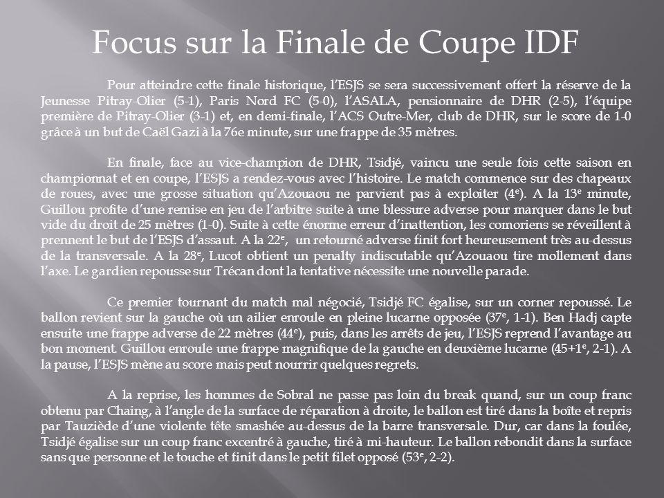 Focus sur la Finale de Coupe IDF Pour atteindre cette finale historique, l'ESJS se sera successivement offert la réserve de la Jeunesse Pitray-Olier (5-1), Paris Nord FC (5-0), l'ASALA, pensionnaire de DHR (2-5), l'équipe première de Pitray-Olier (3-1) et, en demi-finale, l'ACS Outre-Mer, club de DHR, sur le score de 1-0 grâce à un but de Caël Gazi à la 76e minute, sur une frappe de 35 mètres.