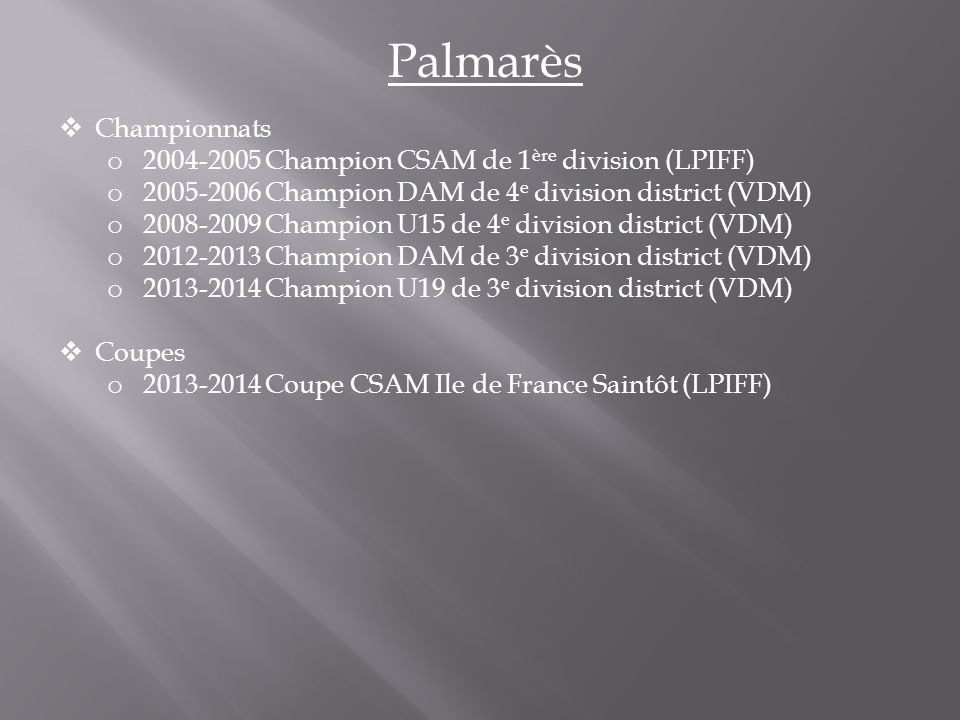 Palmarès  Championnats o 2004-2005 Champion CSAM de 1 ère division (LPIFF) o 2005-2006 Champion DAM de 4 e division district (VDM) o 2008-2009 Champion U15 de 4 e division district (VDM) o 2012-2013 Champion DAM de 3 e division district (VDM) o 2013-2014 Champion U19 de 3 e division district (VDM)  Coupes o 2013-2014 Coupe CSAM Ile de France Saintôt (LPIFF)