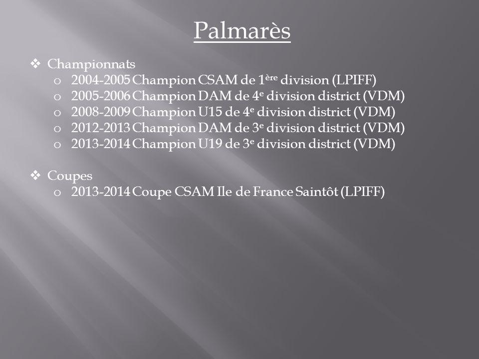 Palmarès  Championnats o 2004-2005 Champion CSAM de 1 ère division (LPIFF) o 2005-2006 Champion DAM de 4 e division district (VDM) o 2008-2009 Champion U15 de 4 e division district (VDM) o 2012-2013 Champion DAM de 3 e division district (VDM) o 2013-2014 Champion U19 de 3 e division district (VDM)  Coupes o 2013-2014 Coupe CSAM Ile de France Saintôt (LPIFF)