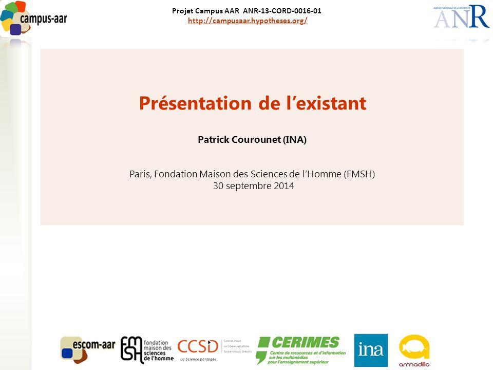 Projet Campus AAR ANR-13-CORD-0016-01 http://campusaar.hypotheses.org/http://campusaar.hypotheses.org/ Présentation de l'existant Patrick Courounet (INA) Paris, Fondation Maison des Sciences de l'Homme (FMSH) 30 septembre 2014