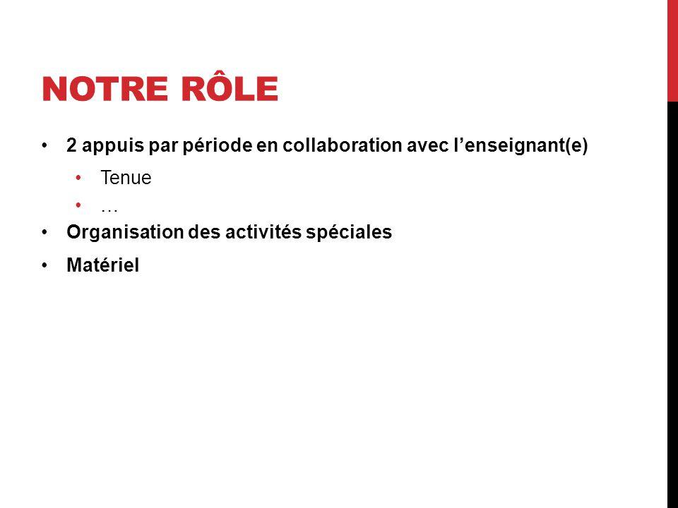 NOTRE RÔLE 2 appuis par période en collaboration avec l'enseignant(e) Tenue … Organisation des activités spéciales Matériel
