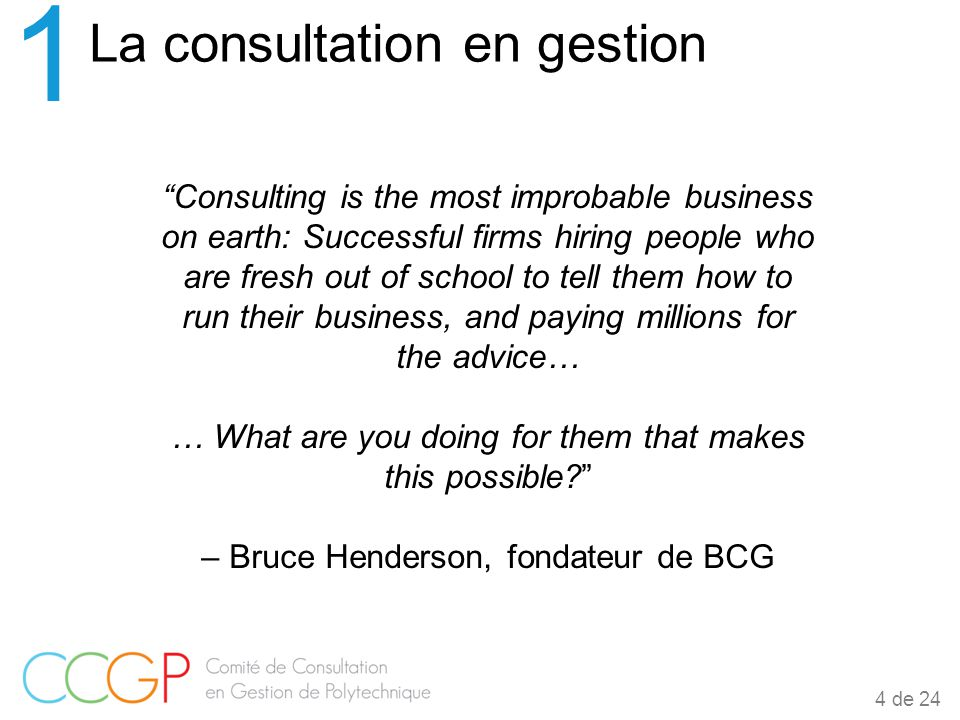 Consulting is the most improbable business on earth: Successful firms hiring people who are fresh out of school to tell them how to run their business, and paying millions for the advice… … What are you doing for them that makes this possible – Bruce Henderson, fondateur de BCG La consultation en gestion 1 4 de 24