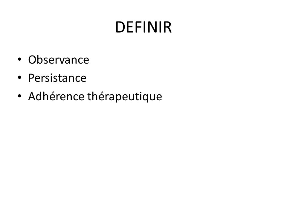 Sémantique Observance : terme religieux et juridique (respect de la règle XIII siècle) Compliance : terme de physique utilisé en psychiatrie année 80 (capacité de supporter une contrainte) Adhésion : terme issu de l'associatif (apparu avec le VIH)