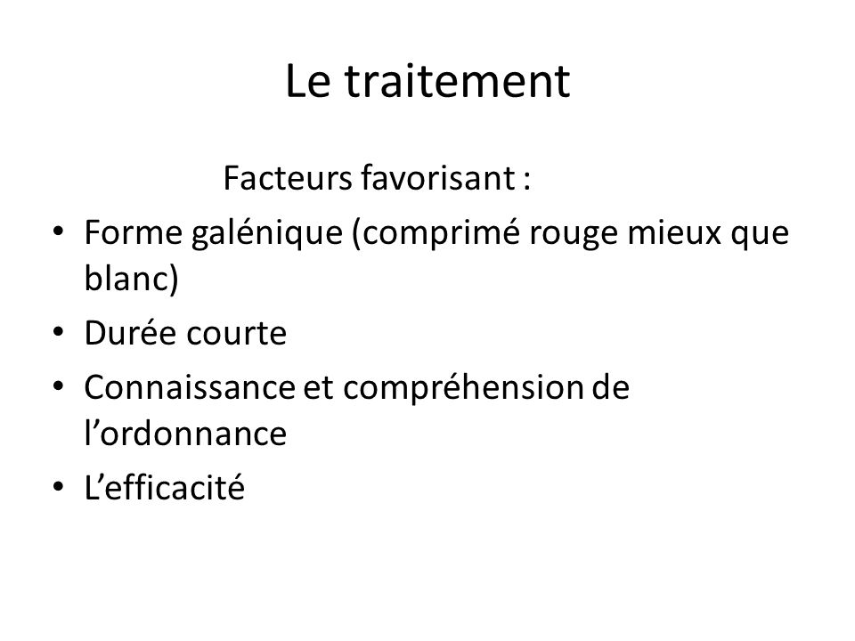 Le traitement Facteurs favorisant : Forme galénique (comprimé rouge mieux que blanc) Durée courte Connaissance et compréhension de l'ordonnance L'efficacité