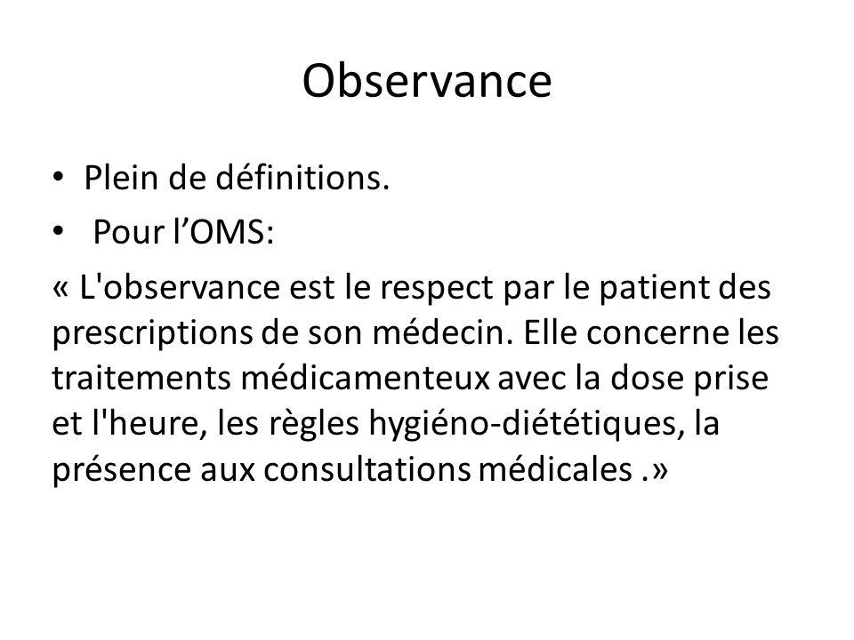 Observance Plein de définitions. Pour l'OMS: « L'observance est le respect par le patient des prescriptions de son médecin. Elle concerne les traiteme