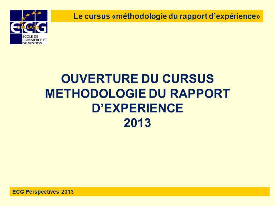 1 OUVERTURE DU CURSUS METHODOLOGIE DU RAPPORT D'EXPERIENCE 2013 Le cursus «méthodologie du rapport d'expérience» ECG Perspectives 2013