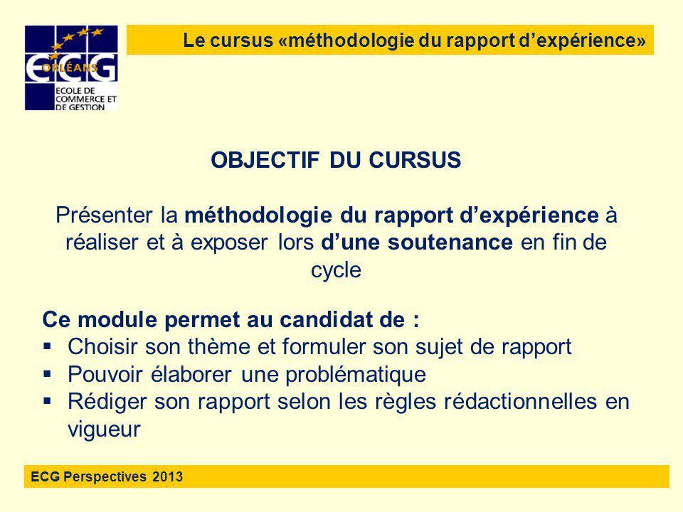 2 Le cursus «méthodologie du rapport d'expérience» ECG Perspectives 2013 OBJECTIF DU CURSUS Présenter la méthodologie du rapport d'expérience à réalis