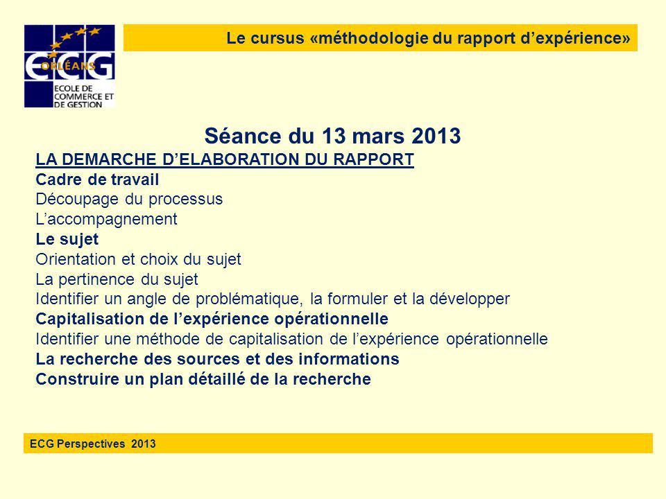 Le cursus «méthodologie du rapport d'expérience» ECG Perspectives 2013 Séance du 13 mars 2013 LA DEMARCHE D'ELABORATION DU RAPPORT Cadre de travail Dé