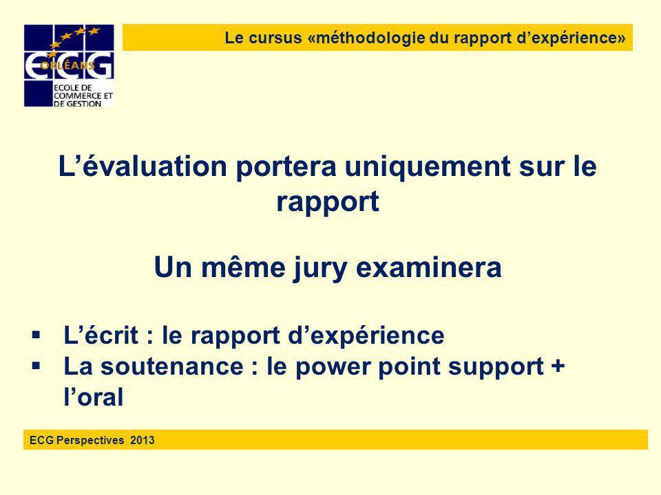 Le cursus «méthodologie du rapport d'expérience» ECG Perspectives 2013 L'évaluation portera uniquement sur le rapport Un même jury examinera  L'écrit