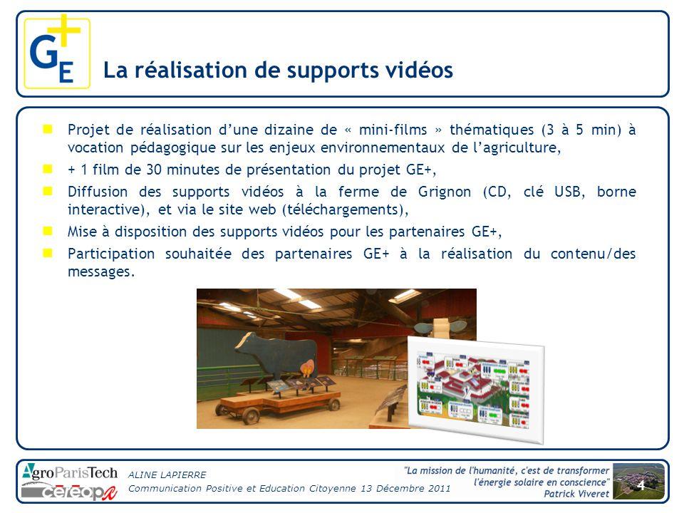 ALINE LAPIERRE Communication Positive et Education Citoyenne 13 Décembre 2011 4 La réalisation de supports vidéos Projet de réalisation d'une dizaine de « mini-films » thématiques (3 à 5 min) à vocation pédagogique sur les enjeux environnementaux de l'agriculture, + 1 film de 30 minutes de présentation du projet GE+, Diffusion des supports vidéos à la ferme de Grignon (CD, clé USB, borne interactive), et via le site web (téléchargements), Mise à disposition des supports vidéos pour les partenaires GE+, Participation souhaitée des partenaires GE+ à la réalisation du contenu/des messages.