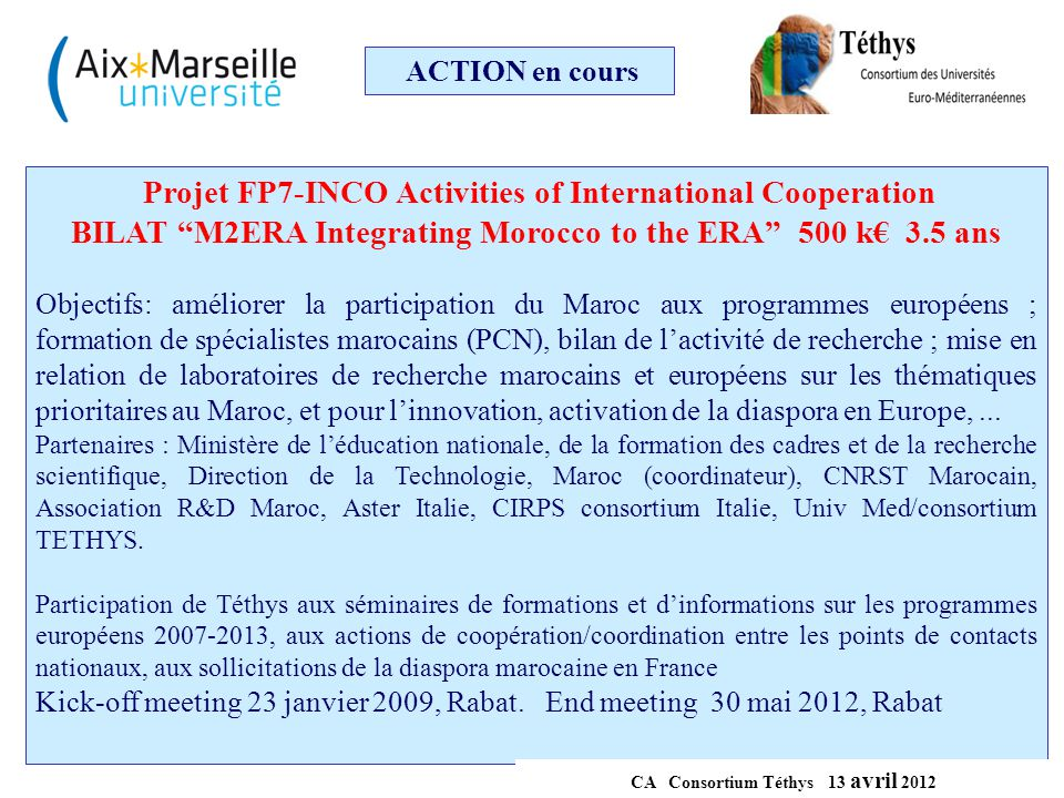 ACTION en cours Projet FP7-INCO-CSA-Coordination and Support Action MOrocco and the EU: strengthening BIlateral Links in Innovation and Science for Economy MOBILISE 750 k€ 3 ans Objectives: strengthen and bring closer the Moroccan research and innovation system to ERA.