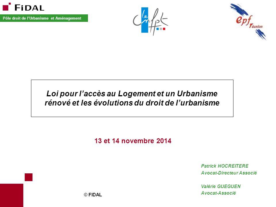 © FIDAL Patrick HOCREITERE Avocat-Directeur Associé Valérie GUEGUEN Avocat-Associé 13 et 14 novembre 2014 Loi pour l'accès au Logement et un Urbanisme