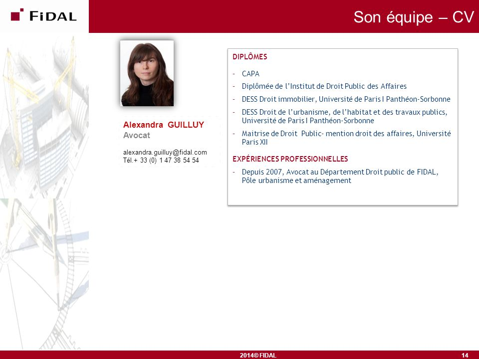 2014© FIDAL Son équipe – CV Alexandra GUILLUY Avocat alexandra.guilluy@fidal.com Tél.+ 33 (0) 1 47 38 54 54 14 DIPLÔMES –CAPA –Diplômée de l'Institut