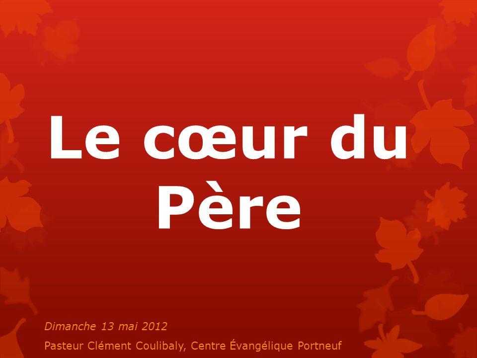Le cœur du Père Dimanche 13 mai 2012 Pasteur Clément Coulibaly, Centre Évangélique Portneuf