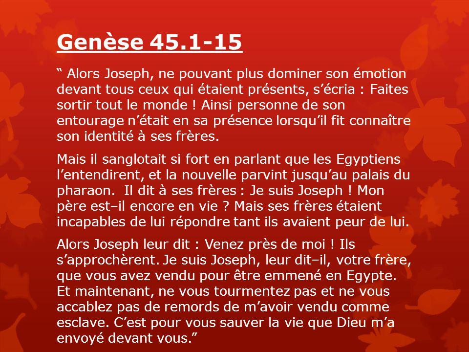 Genèse 45.1-15 Alors Joseph, ne pouvant plus dominer son émotion devant tous ceux qui étaient présents, s'écria : Faites sortir tout le monde .