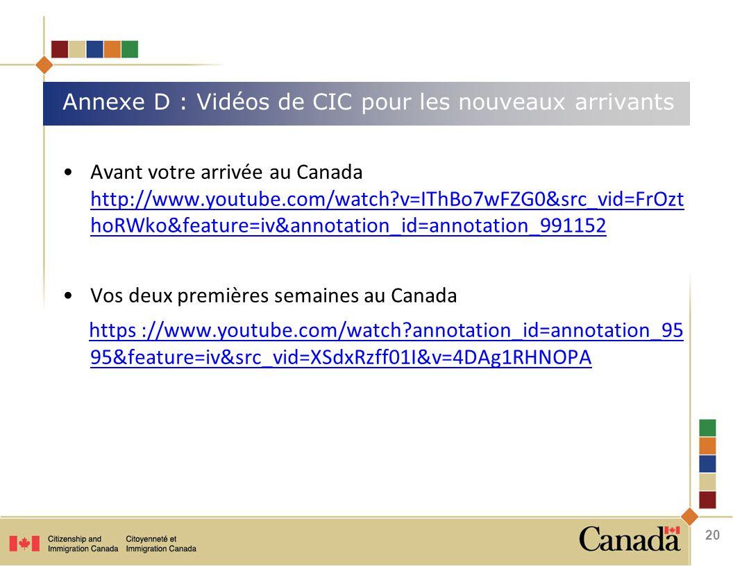 Avant votre arrivée au Canada http://www.youtube.com/watch?v=IThBo7wFZG0&src_vid=FrOzt hoRWko&feature=iv&annotation_id=annotation_991152 http://www.youtube.com/watch?v=IThBo7wFZG0&src_vid=FrOzt hoRWko&feature=iv&annotation_id=annotation_991152 Vos deux premières semaines au Canada https ://www.youtube.com/watch?annotation_id=annotation_95 95&feature=iv&src_vid=XSdxRzff01I&v=4DAg1RHNOPA Annexe D : Vidéos de CIC pour les nouveaux arrivants 20