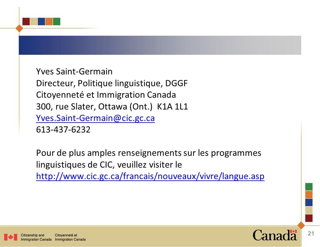 Yves Saint-Germain Directeur, Politique linguistique, DGGF Citoyenneté et Immigration Canada 300, rue Slater, Ottawa (Ont.) K1A 1L1 Yves.Saint-Germain@cic.gc.ca 613-437-6232 Yves.Saint-Germain@cic.gc.ca Pour de plus amples renseignements sur les programmes linguistiques de CIC, veuillez visiter le http://www.cic.gc.ca/francais/nouveaux/vivre/langue.asp http://www.cic.gc.ca/francais/nouveaux/vivre/langue.asp 21