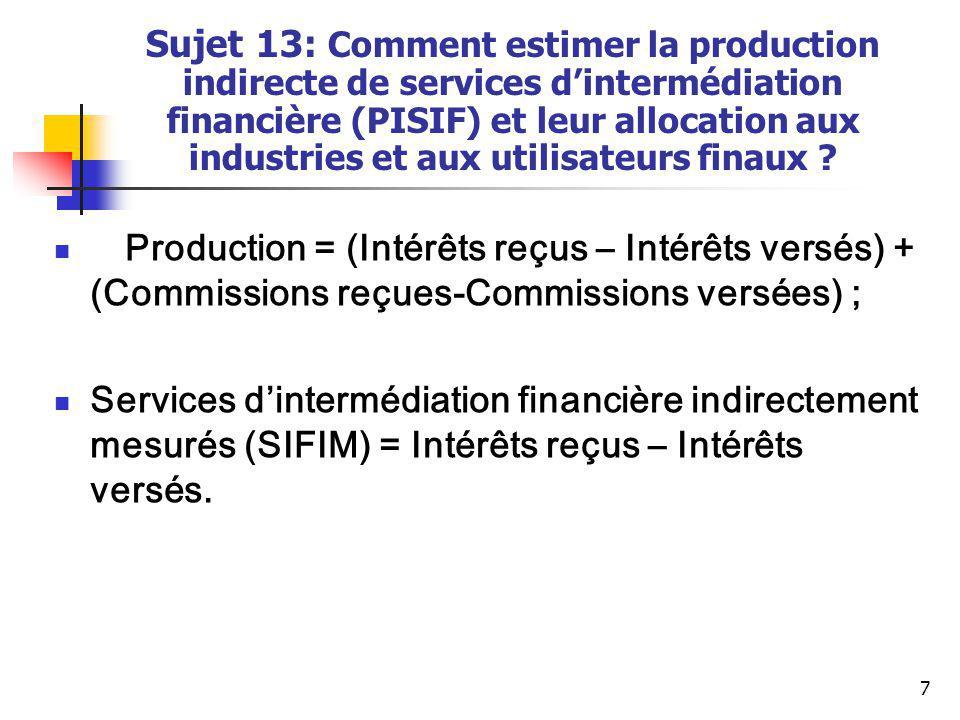 8 Sujet 13: Comment estimer la production indirecte de services d'intermédiation financière (PISIF) et leur allocation aux industries et aux utilisateurs finaux .
