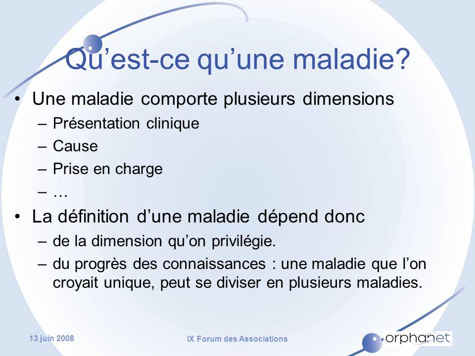 13 juin 2008 IX Forum des Associations Une maladie comporte plusieurs dimensions –Présentation clinique –Cause –Prise en charge –… La définition d'une maladie dépend donc –de la dimension qu'on privilégie.