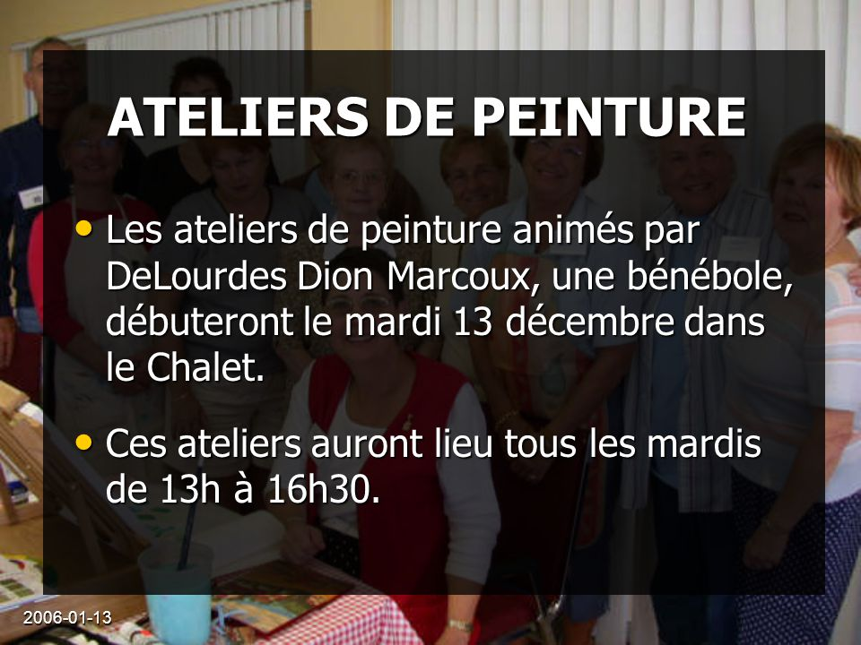 2006-01-13 ATELIERS DE PEINTURE Les ateliers de peinture animés par DeLourdes Dion Marcoux, une bénébole, débuteront le mardi 13 décembre dans le Chalet.