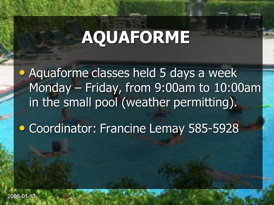 2006-01-13 AQUAFORME Aquaforme classes held 5 days a week Monday – Friday, from 9:00am to 10:00am in the small pool (weather permitting). Aquaforme cl