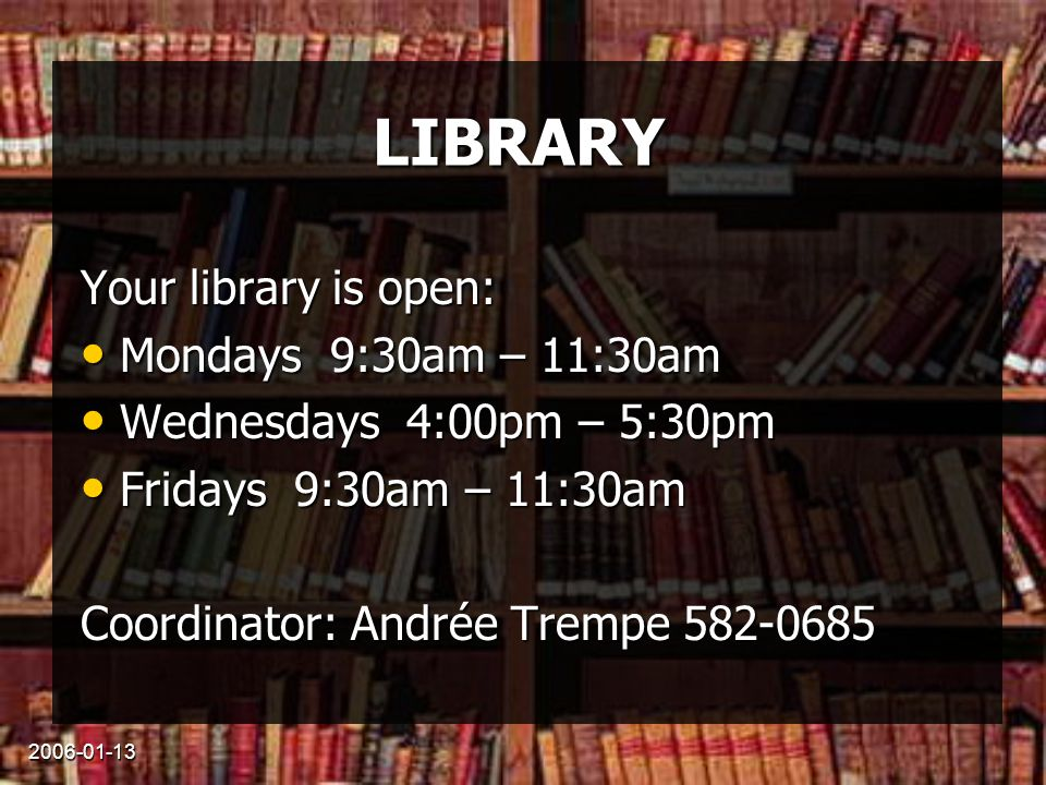 2006-01-13 LIBRARY Your library is open: Mondays 9:30am – 11:30am Mondays 9:30am – 11:30am Wednesdays 4:00pm – 5:30pm Wednesdays 4:00pm – 5:30pm Fridays 9:30am – 11:30am Fridays 9:30am – 11:30am Coordinator: Andrée Trempe 582-0685