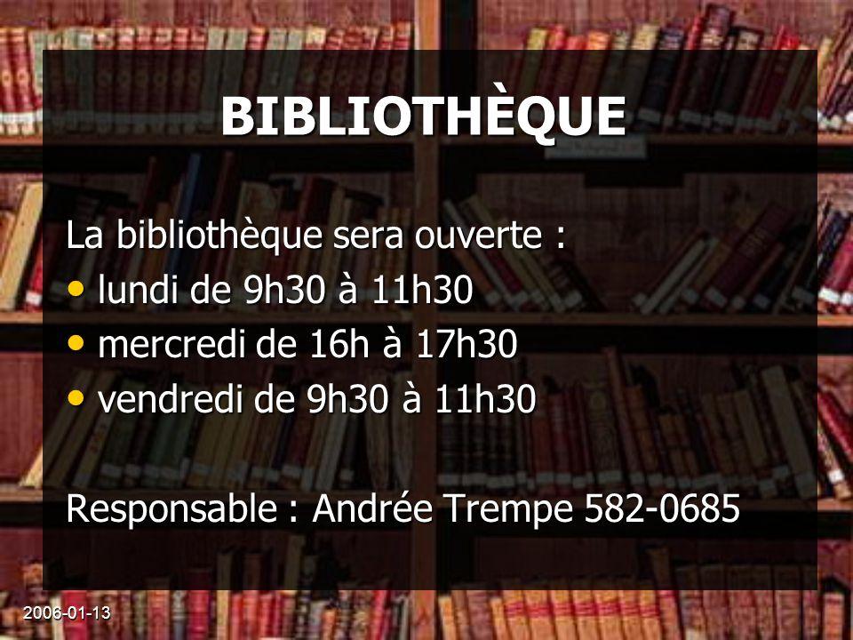 2006-01-13 BIBLIOTHÈQUE La bibliothèque sera ouverte : lundi de 9h30 à 11h30 lundi de 9h30 à 11h30 mercredi de 16h à 17h30 mercredi de 16h à 17h30 vendredi de 9h30 à 11h30 vendredi de 9h30 à 11h30 Responsable : Andrée Trempe 582-0685