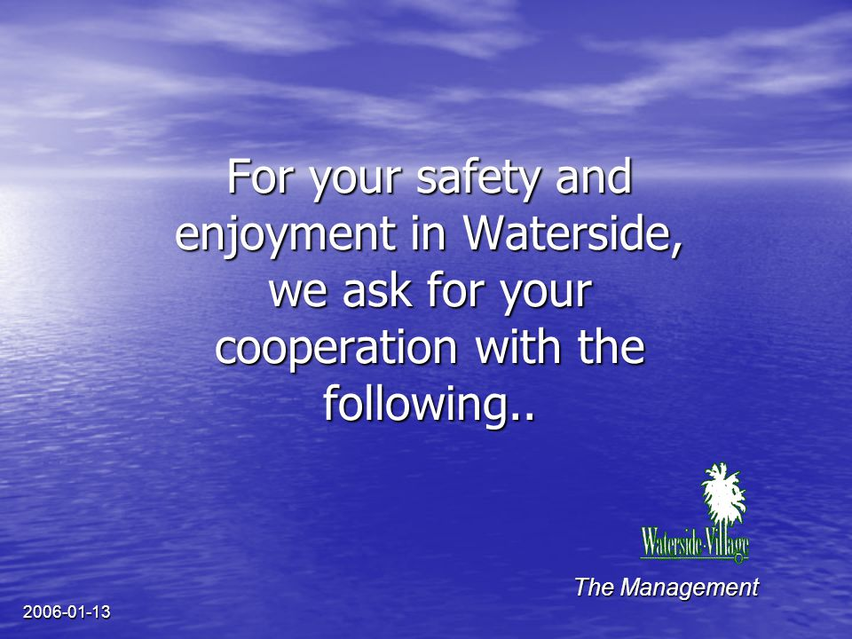 2006-01-13 For your safety and enjoyment in Waterside, we ask for your cooperation with the following.. The Management