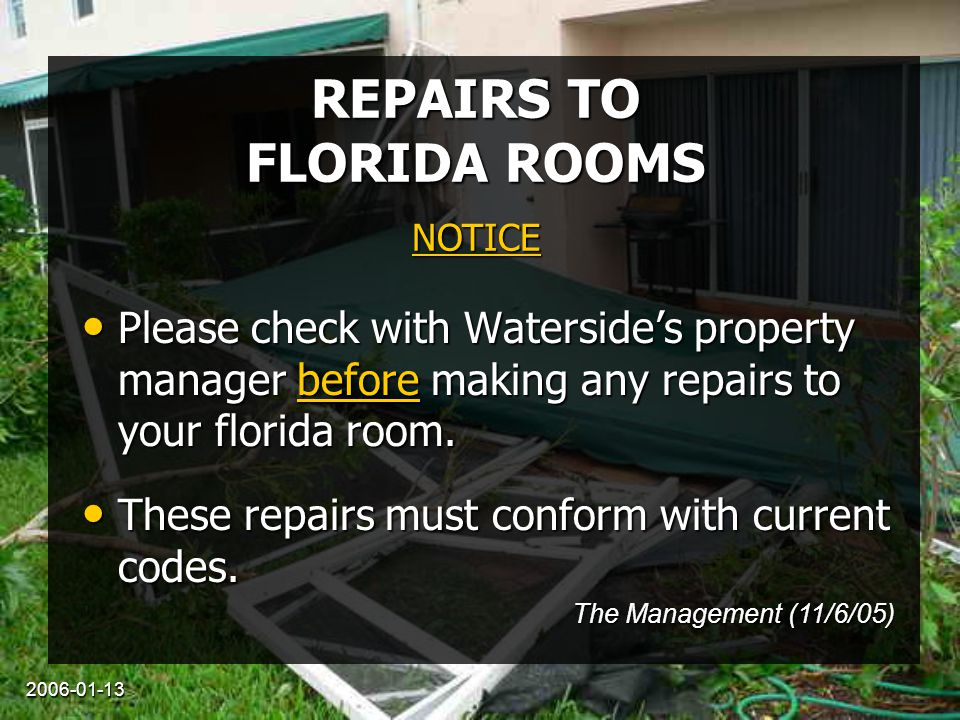 2006-01-13 REPAIRS TO FLORIDA ROOMS Please check with Waterside's property manager before making any repairs to your florida room. Please check with W