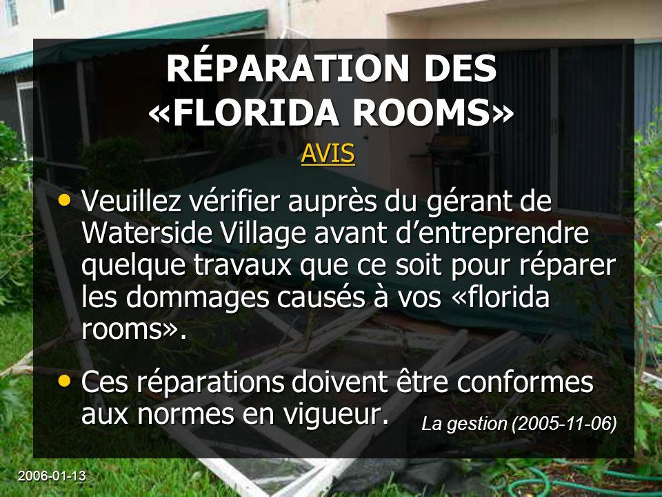 2006-01-13 RÉPARATION DES «FLORIDA ROOMS» Veuillez vérifier auprès du gérant de Waterside Village avant d'entreprendre quelque travaux que ce soit pour réparer les dommages causés à vos «florida rooms».