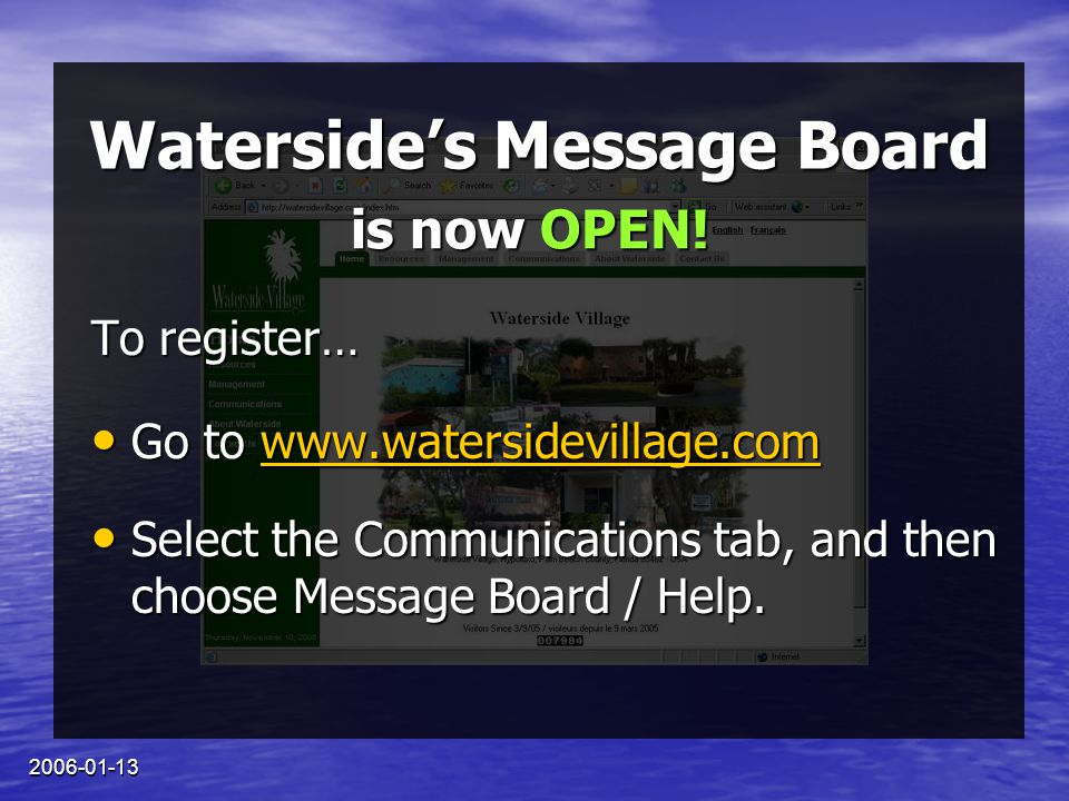 2006-01-13 Waterside's Message Board To register… Go to www.watersidevillage.com Go to www.watersidevillage.comwww.watersidevillage.com Select the Communications tab, and then choose Message Board / Help.