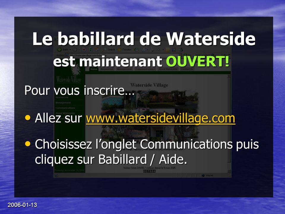 2006-01-13 Le babillard de Waterside Pour vous inscrire… Allez sur www.watersidevillage.com Allez sur www.watersidevillage.comwww.watersidevillage.com Choisissez l'onglet Communications puis cliquez sur Babillard / Aide.