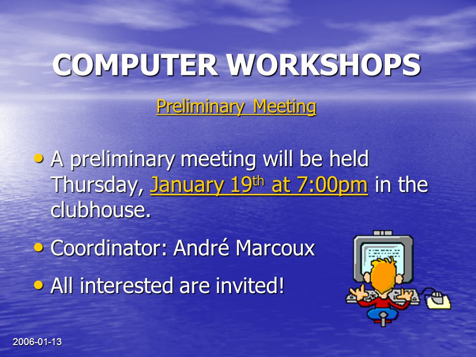 2006-01-13 COMPUTER WORKSHOPS A preliminary meeting will be held Thursday, January 19 th at 7:00pm in the clubhouse.