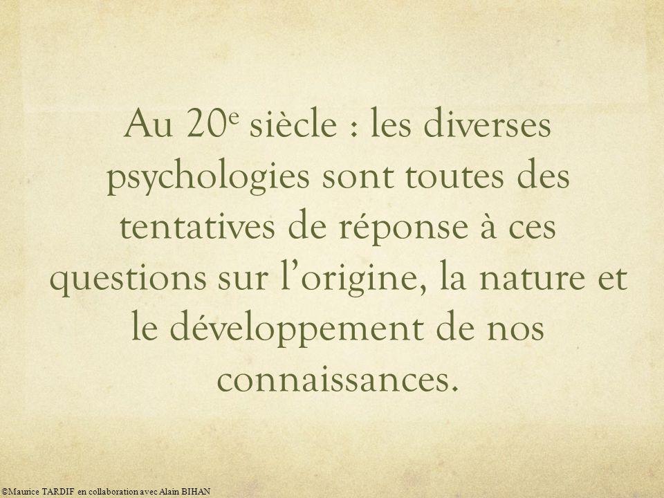 Au 20 e siècle : les diverses psychologies sont toutes des tentatives de réponse à ces questions sur l'origine, la nature et le développement de nos connaissances.