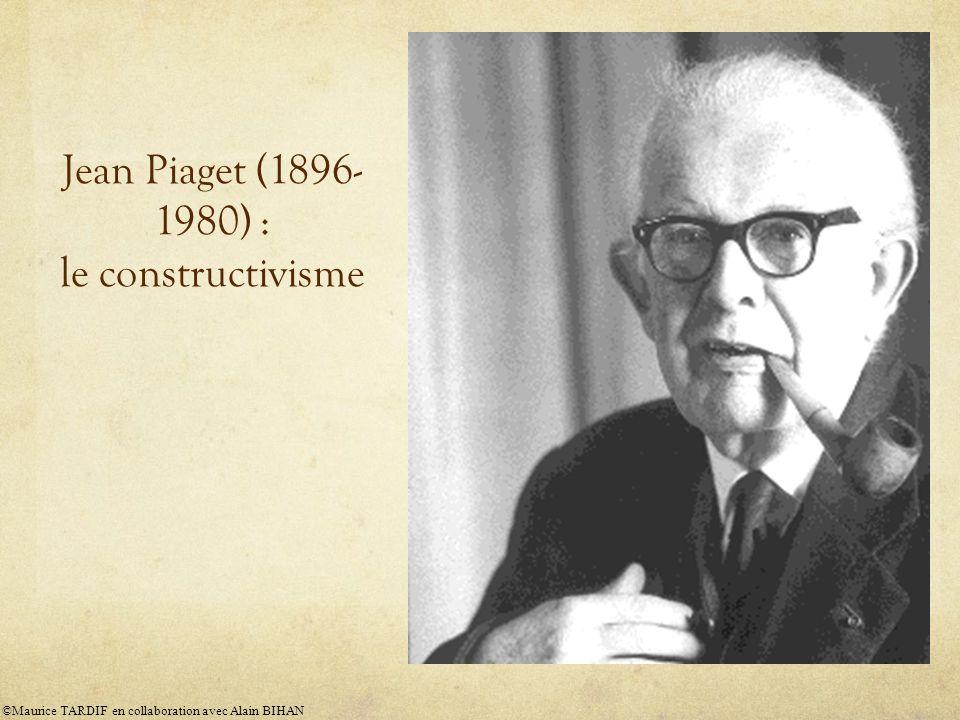 Jean Piaget (1896- 1980) : le constructivisme ©Maurice TARDIF en collaboration avec Alain BIHAN