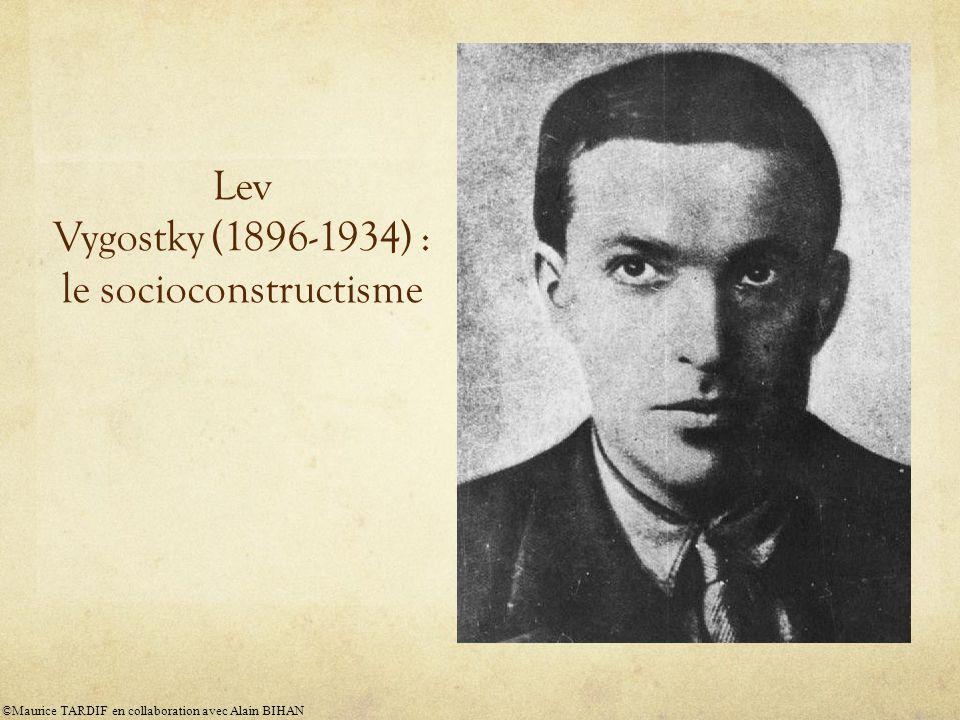 Lev Vygostky (1896-1934) : le socioconstructisme ©Maurice TARDIF en collaboration avec Alain BIHAN