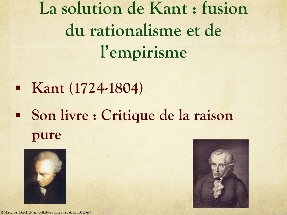 La solution de Kant : fusion du rationalisme et de l'empirisme  Kant (1724-1804)  Son livre : Critique de la raison pure ©Maurice TARDIF en collabor