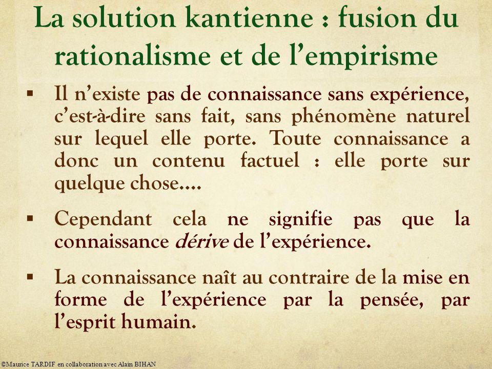 La solution kantienne : fusion du rationalisme et de l'empirisme  Il n'existe pas de connaissance sans expérience, c'est-à-dire sans fait, sans phénomène naturel sur lequel elle porte.