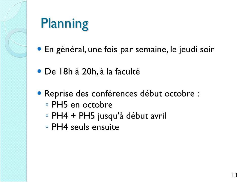 Planning En général, une fois par semaine, le jeudi soir De 18h à 20h, à la faculté Reprise des conférences début octobre : ◦ PH5 en octobre ◦ PH4 + PH5 jusqu à début avril ◦ PH4 seuls ensuite 13