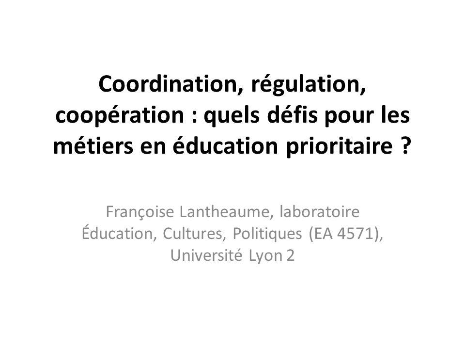 Coordination, régulation, coopération : quels défis pour les métiers en éducation prioritaire ? Françoise Lantheaume, laboratoire Éducation, Cultures,
