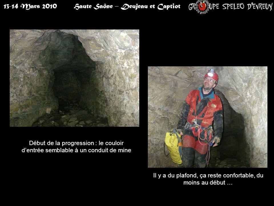13-14 Mars 2010Haute Saône – Deujeau et Captiot Début de la progression : le couloir d'entrée semblable à un conduit de mine Il y a du plafond, ça reste confortable, du moins au début …