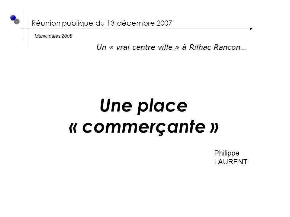 Réunion publique du 13 décembre 2007 Une place « commerçante » Philippe LAURENT Un « vrai centre ville » à Rilhac Rancon… Municipales 2008